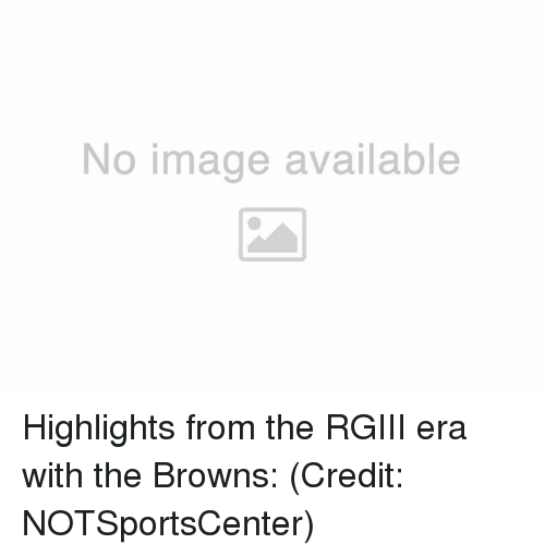 Nfl, Era, and  Rgiii: No image available Highlights from the RGIII era with the Browns:  (Credit: NOTSportsCenter)