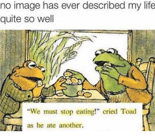 "Toade: no image has ever described my life  quite so well  ""We must stop eating!"" cried Toad  as he ate another."