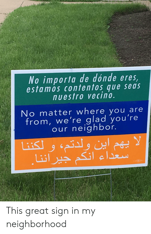 sign in: No importa de dónde eres  estamos contentos que seas  nuestro vecino.  No matter where you are  from, we're glad you're  our neighbor. This great sign in my neighborhood