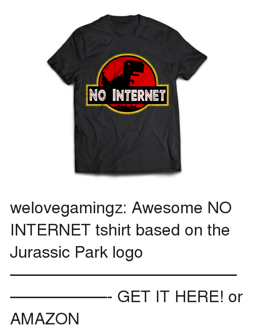 pid: NO INTERNET welovegamingz:  Awesome NO INTERNET tshirt based on the Jurassic Park logo ————————————————————- GET IT HERE!  or AMAZON