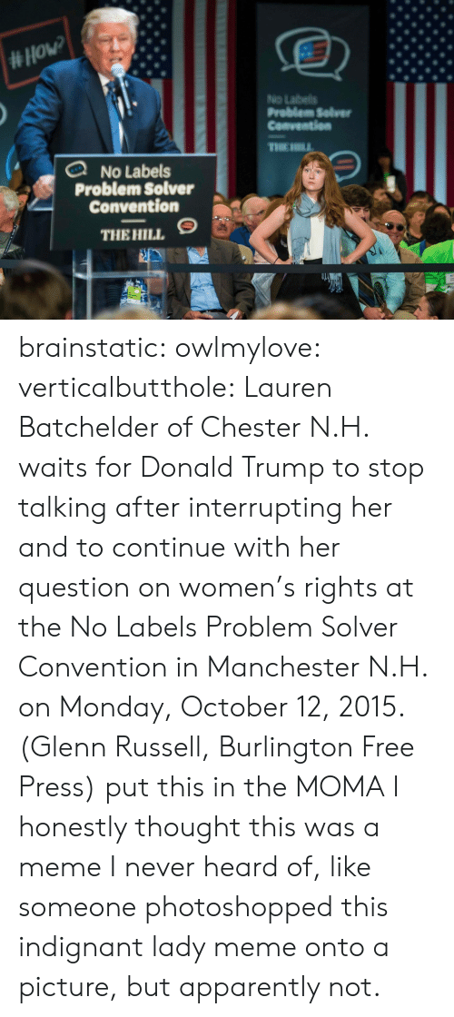 Donalds Trump: No Labeils  Problem Selver  Cenventien  No Labels  Problem Solver  Convention  THEHILL, S brainstatic: owlmylove:  verticalbutthole:  Lauren Batchelder of Chester N.H. waits for Donald Trump to stop talking after interrupting her and to continue with her question on women's rights at the No Labels Problem Solver Convention in Manchester N.H. on Monday, October 12, 2015. (Glenn Russell, Burlington Free Press)  put this in the MOMA  I honestly thought this was a meme I never heard of, like someone photoshopped this indignant lady meme onto a picture, but apparently not.