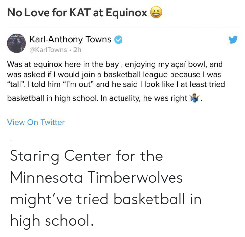"""Karl-Anthony Towns: No Love for KAT at Equinox  Karl-Anthony Towns  @KarlTowns 2h  Was at equinox here in the bay, enjoying my açaí bowl, and  was asked if I would join a basketball league because I was  """"tall"""". I told him """"I'm out"""" and he said I look like I at least tried  basketball in high school. In actuality, he was right  View On Twitter Staring Center for the Minnesota Timberwolves might've tried basketball in high school."""