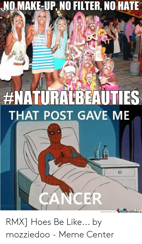 Hoes Be Like Memes: NO MAKE-UP, NO FILTER, NO HATE  #NATURALBEAUTIES  THAT POST GAVE ME  CANCER  memecenter.com emetenter RMX] Hoes Be Like... by mozziedoo - Meme Center