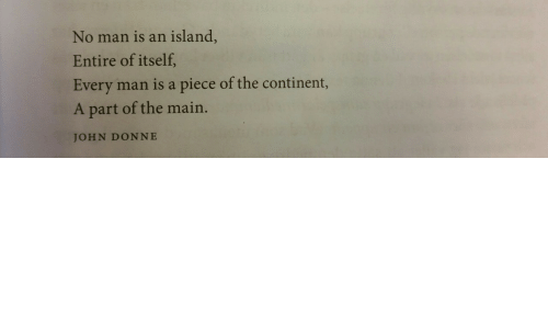 John Donne, Man, and Island: No man is an island,  Entire of itself,  Every man is a piece of the continent,  A part of the main.  JOHN DONNE