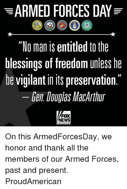 "Freedomed: ""No man is entitled to the  blessings of freedom unless he  be vigilant in Its preservation  Gen Douglas MacArthur  FOX  NEWS  c h a n n o On this ArmedForcesDay, we honor and thank all the members of our Armed Forces, past and present. ProudAmerican"
