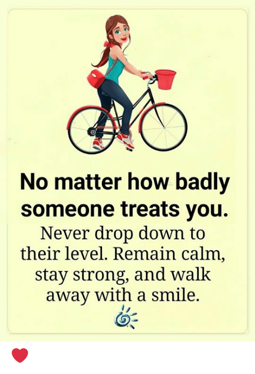 Memes, Smile, and Strong: No matter how badly  someone treats you.  Never drop down to  their level. Remain calm,  stay strong, and walk  away with a smile. ❤️