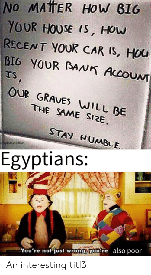 graves: No MATTER HoW BIG  YOUR HOUSE IS, How  RECENT YOUR CAR IS, HOU  BIG YOUR BANK AccoUN  TS,  OUR GRAVES WILL BE  THE SAME SIZE  STAN HUMBLE  bigdaddybirdman  Egyptians:  also poor  You're not just wrong, you re An interesting titl3