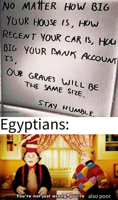 House, Humble, and How: No MATTER HoW BIG  YOUR HOUSE IS, HOw  RECENT YOUR CAR IS, HOU  BIG YOUR BAAK AccoUNT  TS,  OUR GRAVES WILL BE  THE SAME SIZE  STAY HUMBLE  bigdaddybirdman  Egyptians:  NEAMA