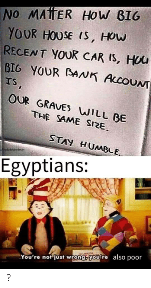 Humble: NO MAtTER HOW BIG  YOUR HOUSE IS, HOW  RECENT YOUR CAR IS, HOU  BIG YOUR BNK ACCOUNT  IS,  OUR GRAVES WILL BE  THE SAME SIZE.  STAY HUMBLE.  gdaddybirdman  Egyptians:  also  poor  You're not just wrong, you're ?