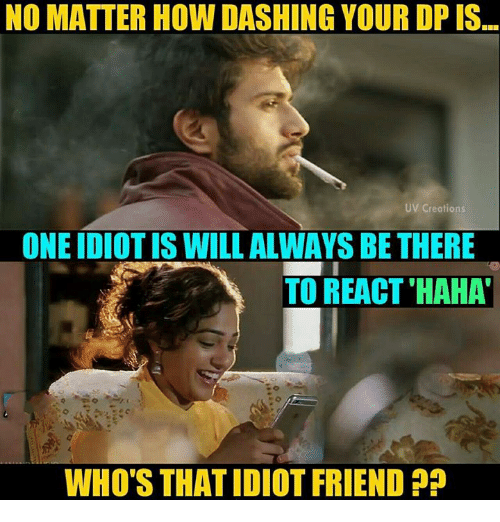 Memes, Idiot, and Haha: NO MATTER HOW DASHING YOUR DP IS  UV Creations  ONE IDIOT IS WILL ALWAYS BE THERE  TO REACT 'HAHA  WHO'S THAT IDIOT FRIEND?