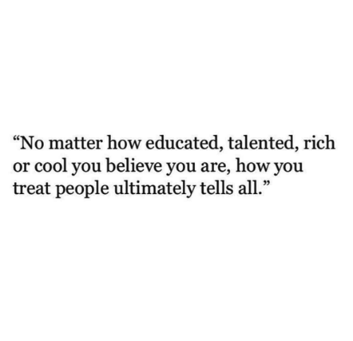 "Cool, How, and Believe: ""No matter how educated, talented, rich  or cool you believe you are, how you  treat people ultimately tells all.""  09"