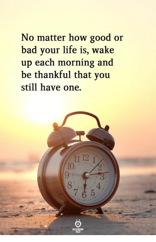 Bad, Life, and Good: No matter how good or  bad your life is, wake  up each morning and  be thankful that you  still have one.  11 12  10  8