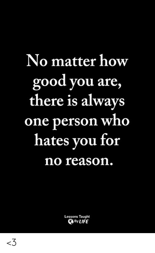Life, Memes, and Good: No matter how  good you are,  there is always  one person who  hates vou for  no reason  Lessons Taught  By LIFE <3