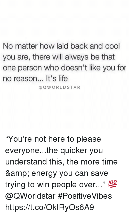"""Energy, Life, and Cool: No matter how laid back and cool  you are, there will always be that  one person who doesn't like you for  no reason... It's life  a QWORLDSTAR """"You're not here to please everyone...the quicker you understand this, the more time & energy you can save trying to win people over..."""" 💯 @QWorldstar #PositiveVibes https://t.co/OkIRyOs6A9"""