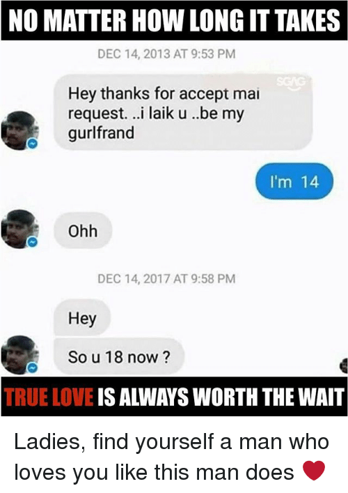 Love, Memes, and True: NO MATTER HOW LONG IT TAKES  DEC 14, 2013 AT 9:53 PM  Hey thanks for accept mai  request. ..i laik u ..be my  gurlfrand  Im 14  Ohh  DEC 14, 2017 AT 9:58 PM  Hey  So u 18 now?  TRUE LOVE IS ALWAYS WORTH THE WAIT Ladies, find yourself a man who loves you like this man does ❤️
