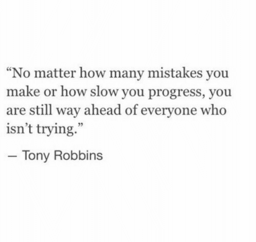"""Mistakes, How, and Tony Robbins: """"No matter how many mistakes you  make or how slow you progress, you  are still way ahead of everyone who  isn't trying.""""  - Tony Robbins"""