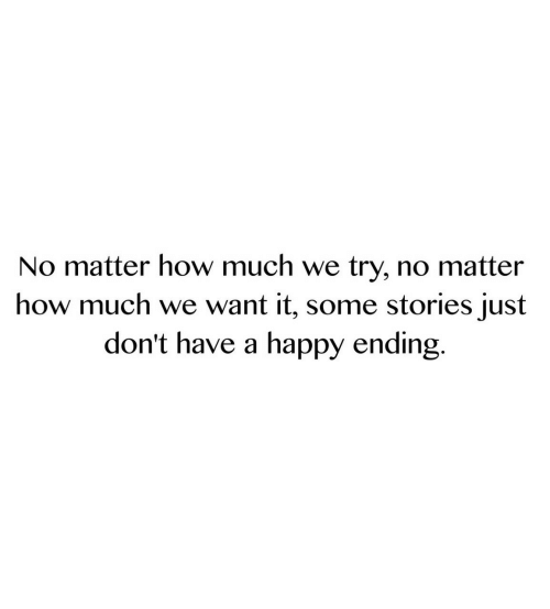 A Happy Ending: No matter how much we try, no matter  how much we want it, some stories just  don't have a happy ending.