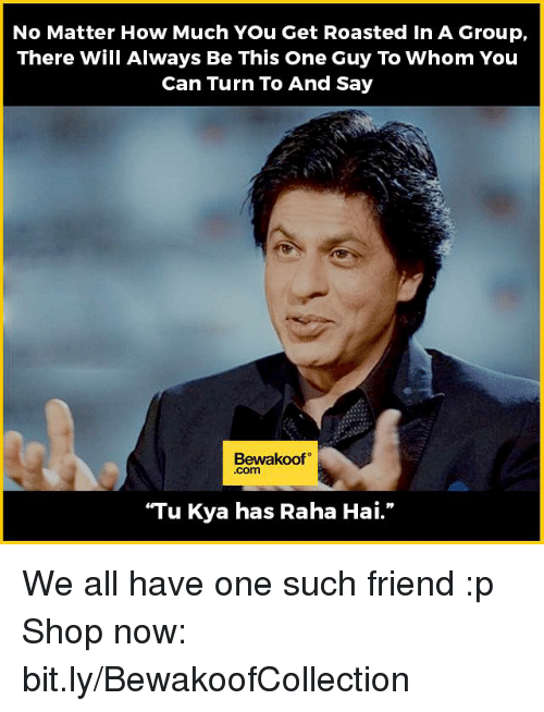 """You Get Roasted: No Matter How Much You Get Roasted in A Group,  There Will Always Be This One Guy To Whom You  Can Turn To And Say  Bewakoof  """"Tu Kya has Raha Hai."""" We all have one such friend :p  Shop now: bit.ly/BewakoofCollection"""