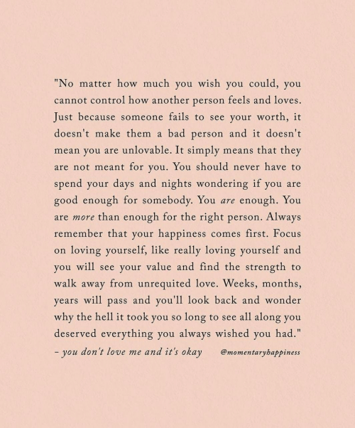 "Bad, Love, and Control: ""No matter how much you wish you could, you  cannot control how another person feels and loves.  Just because someone fails to see your worth, it  doesn't make them  bad person and it doesn't  a  unlovable. It simply  means that they  mean you are  are not meant for you. You should never have to  spend your days and nights wondering if you are  re enough. You  than enough for the right person. Always  good enough for somebody. You  are more  remember that your happiness  comes first. Focus  loving yourself, like really loving yourself and  on  you will see your value and find the strength  to  walk away from unrequited love. Weeks, months,  years will pass and you'll 1look back and wonder  why the hell it took you so  to see all along you  long  deserved everything you always wished you had.""  and it's okay  - you don't love me  @momentaryhappiness"