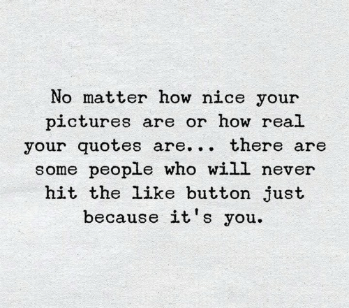 like button: No matter how nice your  pictures are or how real  your quotes are... there are  some people who will never  hit the like button just  because it's you.