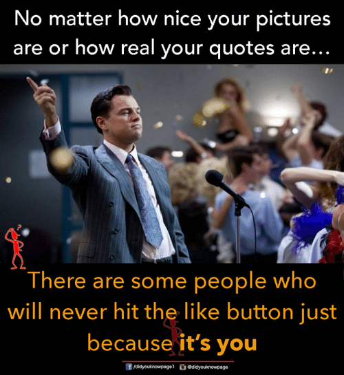 Memes, Pictures, and Quotes: No matter how nice your pictures  are or how real your quotes are...  There are some people who  will never hit the like button just  because it's you