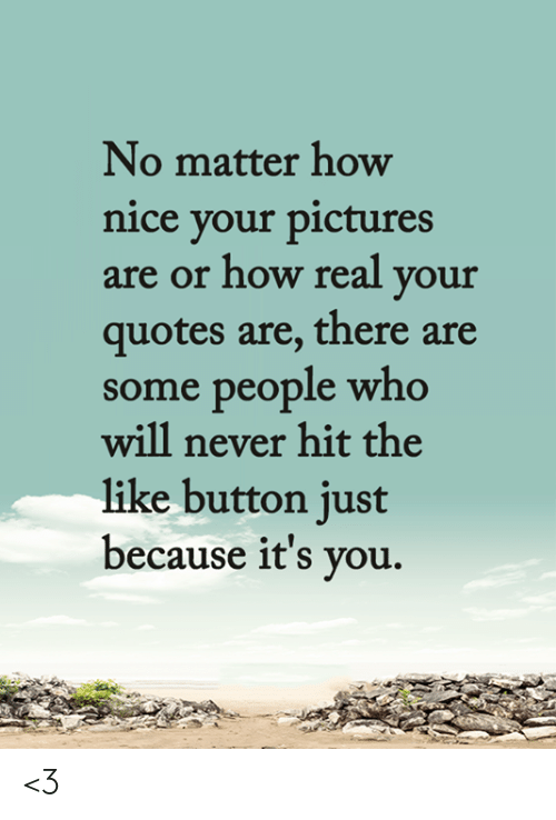 like button: No matter how  nice your pictures  are or how real your  quotes are, there are  some people who  will never hit the  like button just  because it's you. <3