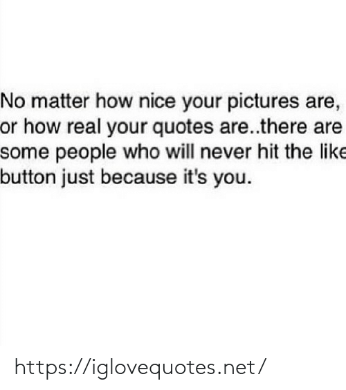 Because Its: No matter how nice your pictures are,  or how real your quotes are..there are  some people who will never hit the like  button just because it's you. https://iglovequotes.net/