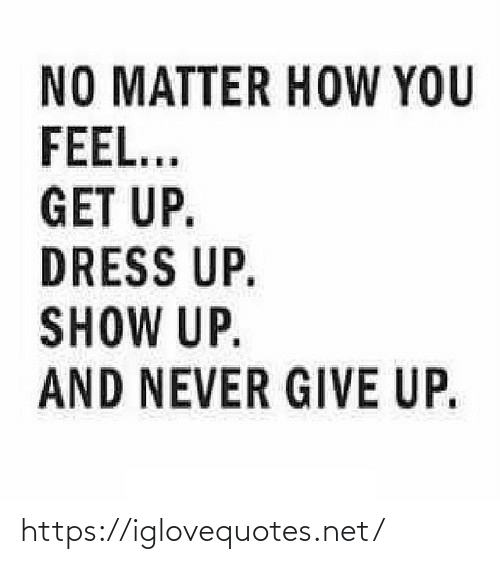 give up: NO MATTER HOW YOU  FEEL...  GET UP.  DRESS UP.  SHOW UP.  AND NEVER GIVE UP. https://iglovequotes.net/
