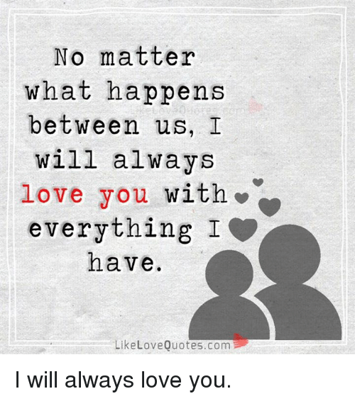 i will always love you: No matter  what happens  between us, I  will always  love you with»  everything I  have  LikeLoveQuotes.com I will always love you.