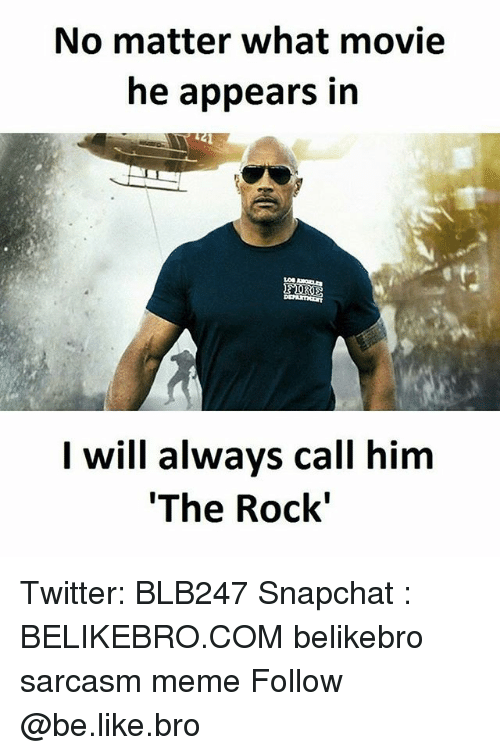 Alwaysed: No matter what movie  he appears in  I will always call him  'The Rock' Twitter: BLB247 Snapchat : BELIKEBRO.COM belikebro sarcasm meme Follow @be.like.bro