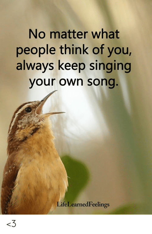 What People Think: No matter what  people think of you,  always keep singing  your own song  LifeLearnedFeelings <3