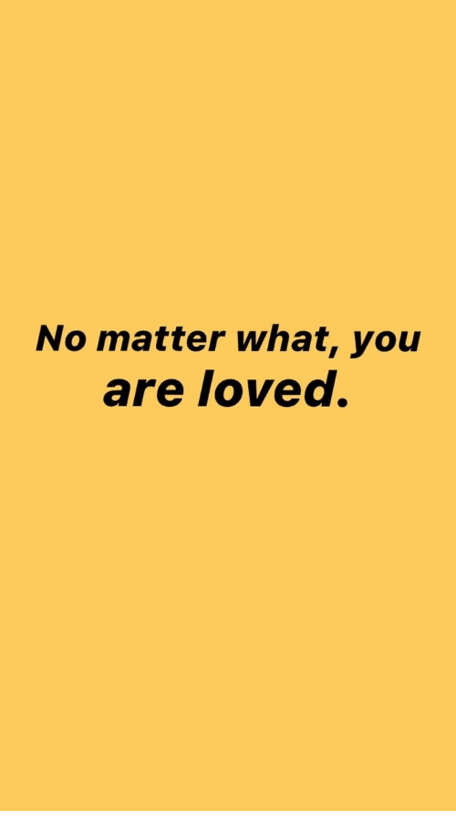 you are loved: No matter what, you  are loved.