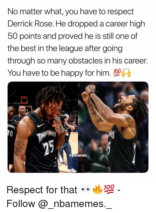Derrick Rose: No matter what, you have to respect  Derrick Rose. He dropped a career high  50 points and proved he is still one of  the best in the league after going  through so many obstacles in his career.  You have to be happy for him. 10  0.0  C NBAMEMES._ Respect for that 👀🔥💯 - Follow @_nbamemes._