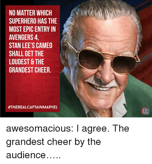 cameo: NO MATTER WHICH  SUPERHERO HAS THE  MOST EPIC ENTRY IN  AVENGERS,  STAN LEE'S CAMEO  SHALL GET THE  LOUDEST &THE  GRANDEST CHEER.  #THEREALCAPTAIN MARVEL  EIC awesomacious:  I agree. The grandest cheer by the audience…..