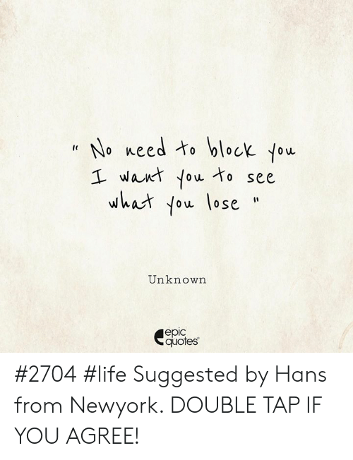 if you agree: No meed to block You  I want You to see  what You lose  Unknown  еріс  quotes #2704 #life Suggested by Hans from Newyork. DOUBLE TAP IF YOU AGREE!
