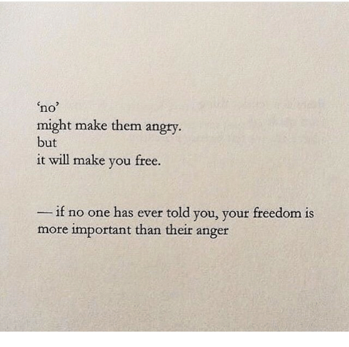 Free, Angry, and Freedom: no  might make them angry  but  it will make you free.  - if no one has ever told you, your freedom is  more important than their anger
