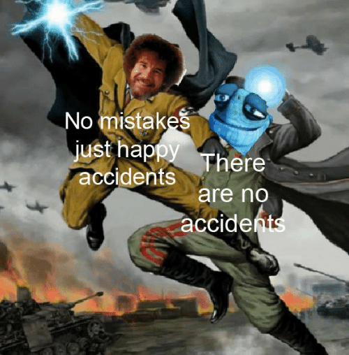 Mistakes: No mistakes  just happy There  accidents  are no  accidents