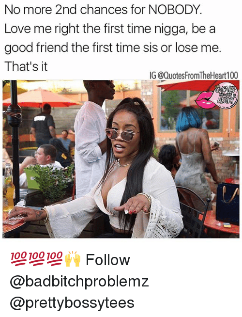 nobody love: No more 2nd chances for NOBODY.  Love me right the first time nigga, be a  good friend the first time sis or lose me.  That's it  IG @QuotesFromTheHeart100 💯💯💯🙌 Follow @badbitchproblemz @prettybossytees