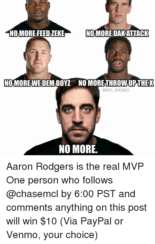 Rodgering: NO MORE FEEDiEKE  NOMOREDAKATTACK  NOMOREWE DEM BOY NO MORETHROWNUPTHEK  (a NFL MEMES  NO MORE Aaron Rodgers is the real MVP One person who follows @chasemcl by 6:00 PST and comments anything on this post will win $10 (Via PayPal or Venmo, your choice)