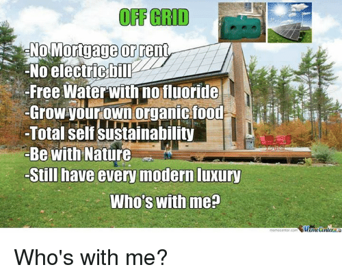 sustainability: No Mortgage  orr  -No electricbilI  Free Water With no fluoride  Grow your own organic food  Total self sustainability  Be with Nature  -Still have every modernluxury  Who's with me Who's with me?