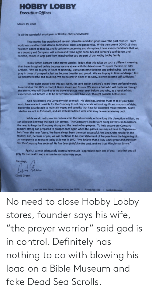 """hobby lobby: No need to close Hobby Lobby stores, founder says his wife, """"the prayer warrior"""" said god is in control. Definitely has nothing to do with blowing his load on a Bible Museum and fake Dead Sea Scrolls."""
