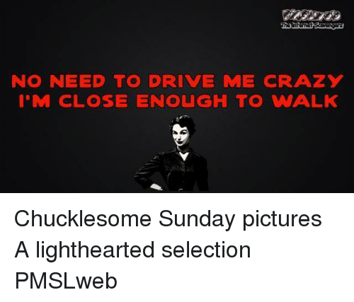 drive me crazy: NO NEED TO DRIVE ME CRAZY  I'M CLOSE ENOUGH TO WALK <p>Chucklesome Sunday pictures  A lighthearted selection  PMSLweb </p>