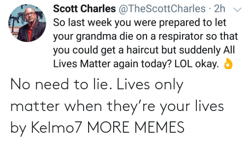 matter: No need to lie. Lives only matter when they're your lives by Kelmo7 MORE MEMES