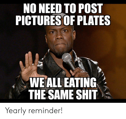 reminder: NO NEED TO POST  PICTURES OF PLATES  WE ALL EATING  THE SAME SHIT Yearly reminder!