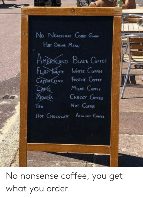 Nonsense: No NONSENSE Core Guor  Hor DRINK MENU  AMERICANO BLACK CoFFEE  FLAT WITE WHITE COFFEE  FROTHY COFFEE  CAPPUCCINO  LarTE  MoenA  MILKY CoFFEE  CHOCCY COFFEE  NOT COFFEE  TEA  HOT CHOCOLATE ALse  NOT COFFEE No nonsense coffee, you get what you order