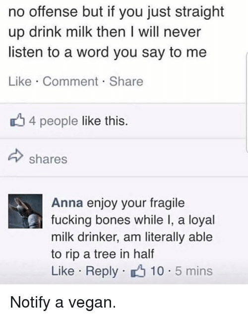 Anna, Bones, and Fucking: no offense but if you just straight  up drink milk then I will never  listen to a word you say to me  Like Comment Share  4 people like this  shares  Anna enjoy your fragile  fucking bones while I, a loyal  milk drinker, am literally able  to rip a tree in half  Like Reply 10 5 mins Notify a vegan.