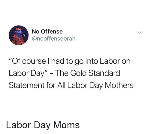 """Labor Day: No Offense  @nooffensebrah  """"Of course I had to go into Labor on  Labor Day"""" - The Gold Standarod  Statement for All Labor Day Mothers Labor Day Moms"""