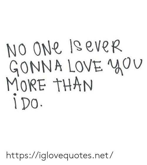 Love, Net, and One: NO ONe 1seveR  GONNA LOVE  MORE THAN  i Do. https://iglovequotes.net/