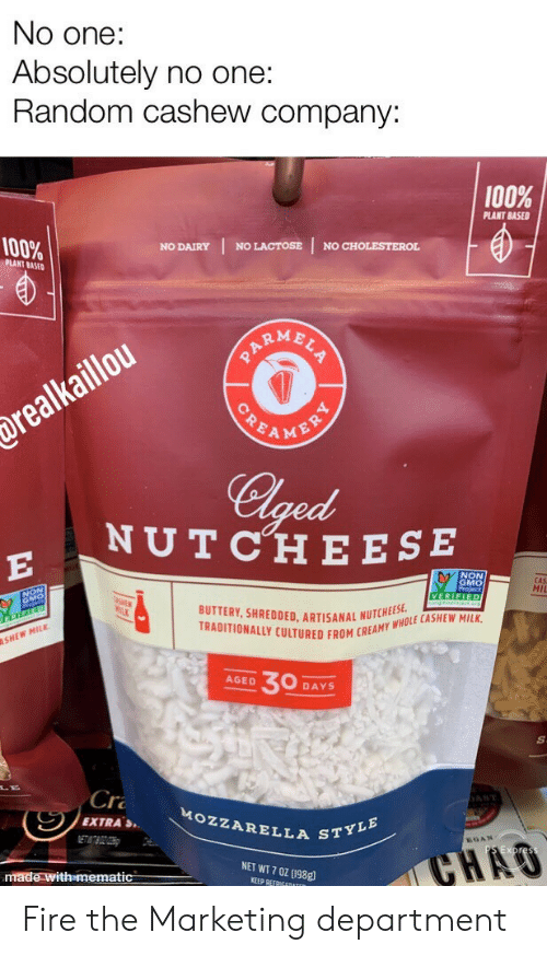 Fire, Cholesterol, and Net: No one:  Absolutely no one:  Random cashew company:  100%  PLANT BASED  100%  NO LACTOSE  NO CHOLESTEROL  NO DAIRY  PLANT BASED  ARMBLS  POEAMENRY  drealkaillou  Clged  NUTCHE ESE  E  NON  GMO  CAS  MII  VERIFIED  BUTTERY, SHREDDED. ARTISANAL NUTCHEES  TRADITIONALLY CULTURED FROM CREAMY WHOLE CASHEW MILK  SHEW MILK  30  AGED  DAYS  Cr  AST  MOZZARELLA STYLE  EXTRAS  ETATBOZOH  GAN  CHAO  NET WT 7 0Z (198g  made with mematic  KEEP REFRIGEDATER Fire the Marketing department
