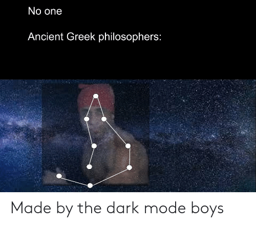 philosophers: No one  Ancient Greek philosophers: Made by the dark mode boys